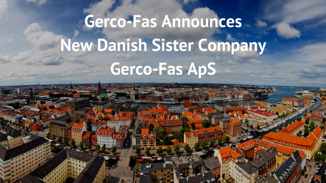 Gerco-Fas announces further European expansion. Gerco-Fas new Danish sister company Gerco-Fas ApS based in Copenhagen.